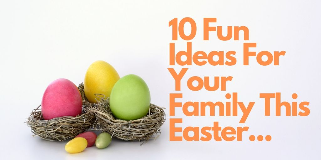 10 Fun Ideas For Your Family This Easter